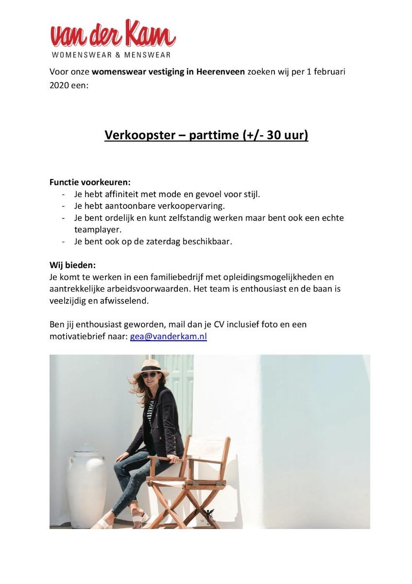 Voor onze womenswear vestiging in Heerenveen zoeken wij per 1 februari 2020 een: Verkoopster – parttime (+/- 30 uur) Functie voorkeuren:  Je hebt affiniteit met mode en gevoel voor stijl. Je hebt aantoonbare verkoopervaring. Je bent ordelijk en kunt zelfstandig werken maar bent ook een echte teamplayer. Je bent ook op de zaterdag beschikbaar.  Wij bieden: Je komt te werken in een familiebedrijf met opleidingsmogelijkheden en aantrekkelijke arbeidsvoorwaarden. Het team is enthousiast en de baan is veelzijdig en afwisselend.  Ben jij enthousiast geworden, mail dan je CV inclusief foto en een motivatiebrief naar: gea@vanderkam.nl